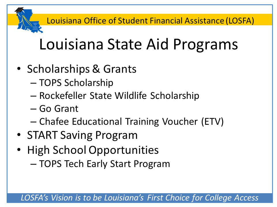 LOSFA's Vision is to be Louisiana's First Choice for College Access Louisiana Office of Student Financial Assistance (LOSFA) Louisiana State Aid Progr
