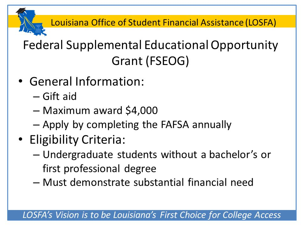 LOSFA's Vision is to be Louisiana's First Choice for College Access Louisiana Office of Student Financial Assistance (LOSFA) Federal Supplemental Educ
