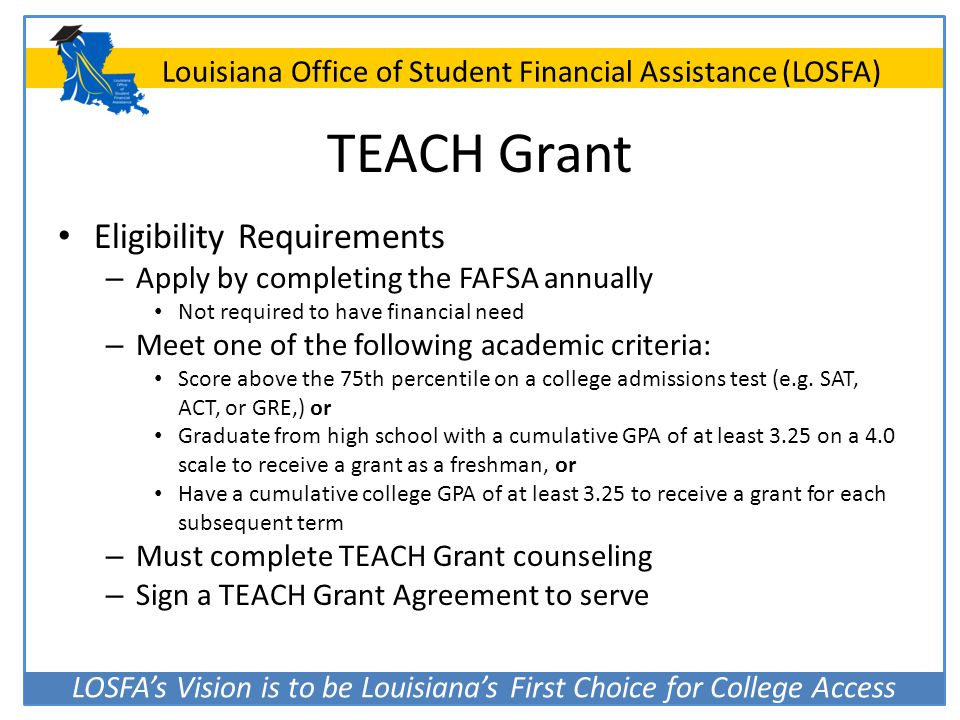 LOSFA's Vision is to be Louisiana's First Choice for College Access Louisiana Office of Student Financial Assistance (LOSFA) TEACH Grant Eligibility R