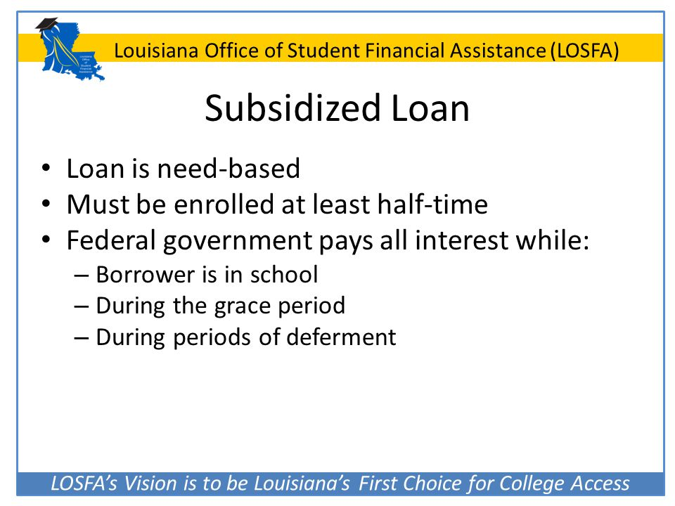 LOSFA's Vision is to be Louisiana's First Choice for College Access Louisiana Office of Student Financial Assistance (LOSFA) Subsidized Loan Loan is n