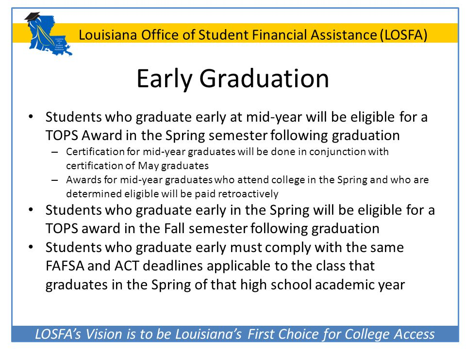 LOSFA's Vision is to be Louisiana's First Choice for College Access Louisiana Office of Student Financial Assistance (LOSFA) Early Graduation Students