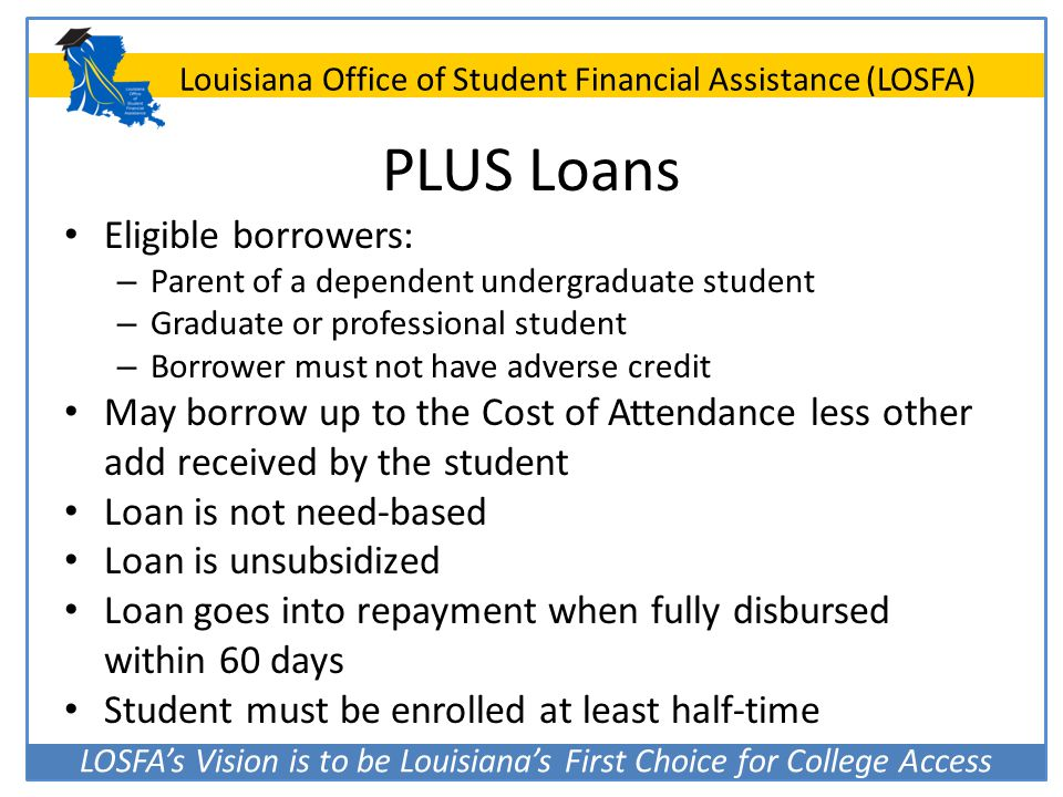 LOSFA's Vision is to be Louisiana's First Choice for College Access Louisiana Office of Student Financial Assistance (LOSFA) PLUS Loans Eligible borro