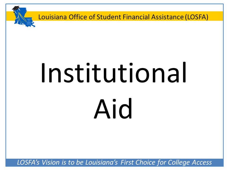 LOSFA's Vision is to be Louisiana's First Choice for College Access Louisiana Office of Student Financial Assistance (LOSFA) Institutional Aid