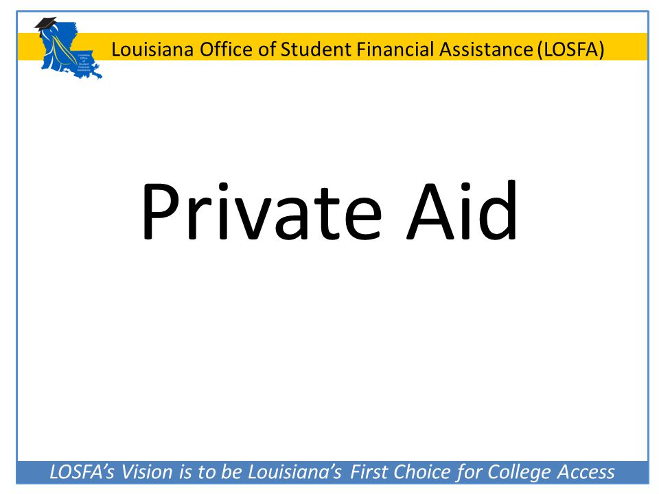 LOSFA's Vision is to be Louisiana's First Choice for College Access Louisiana Office of Student Financial Assistance (LOSFA) Private Aid