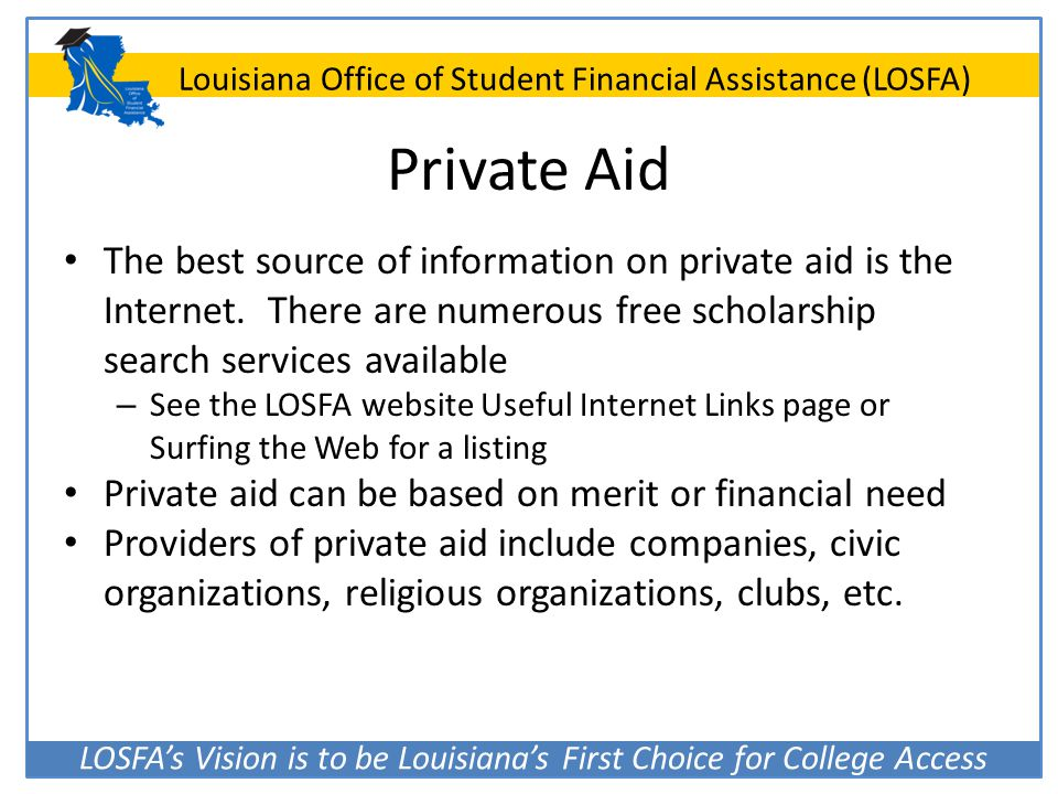 LOSFA's Vision is to be Louisiana's First Choice for College Access Louisiana Office of Student Financial Assistance (LOSFA) Private Aid The best sour
