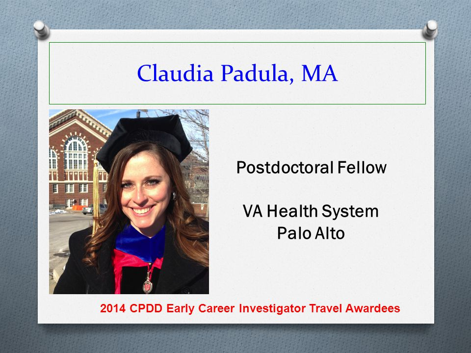 Claudia Padula, MA Postdoctoral Fellow VA Health System Palo Alto 2014 CPDD Early Career Investigator Travel Awardees