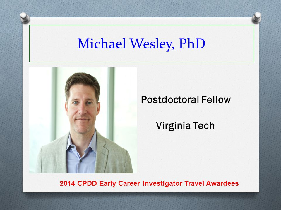 Michael Wesley, PhD Postdoctoral Fellow Virginia Tech 2014 CPDD Early Career Investigator Travel Awardees