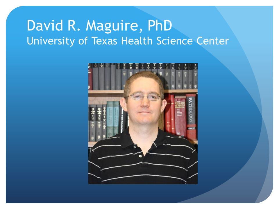 David R. Maguire, PhD University of Texas Health Science Center