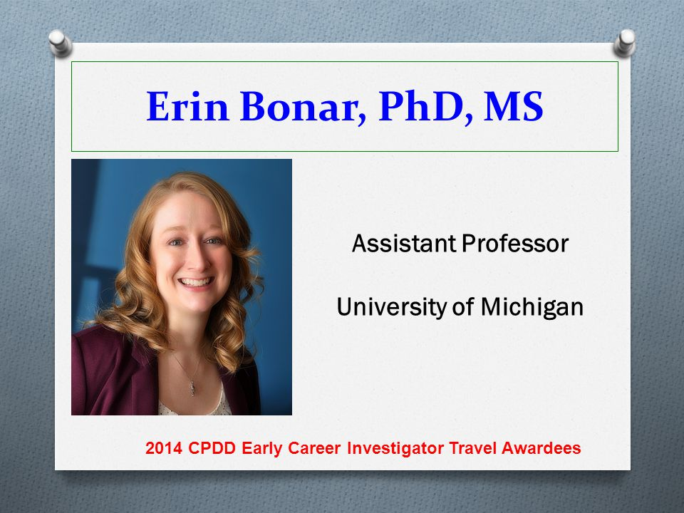 Erin Bonar, PhD, MS Assistant Professor University of Michigan 2014 CPDD Early Career Investigator Travel Awardees