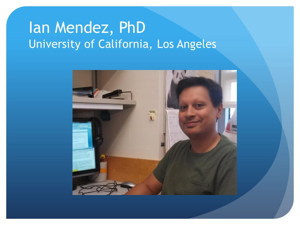 Ian Mendez, PhD University of California, Los Angeles