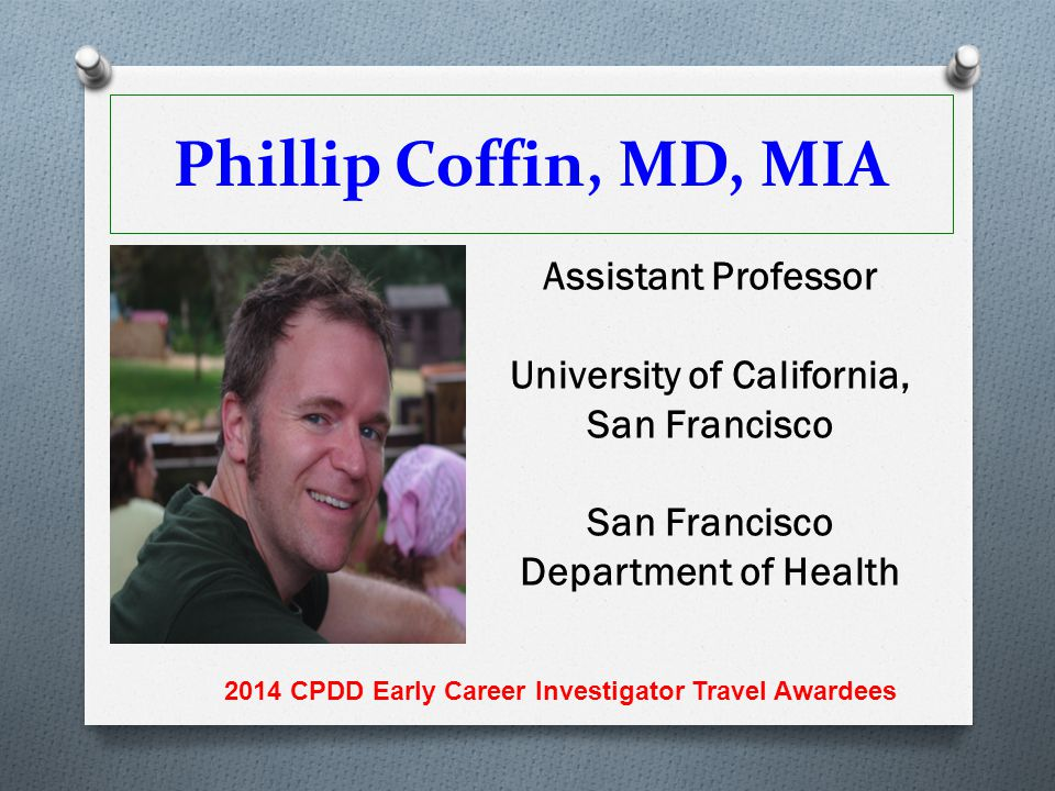 Phillip Coffin, MD, MIA Assistant Professor University of California, San Francisco San Francisco Department of Health 2014 CPDD Early Career Investig