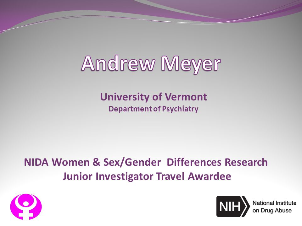 NIDA Women & Sex/Gender Differences Research Junior Investigator Travel Awardee University of Vermont Department of Psychiatry