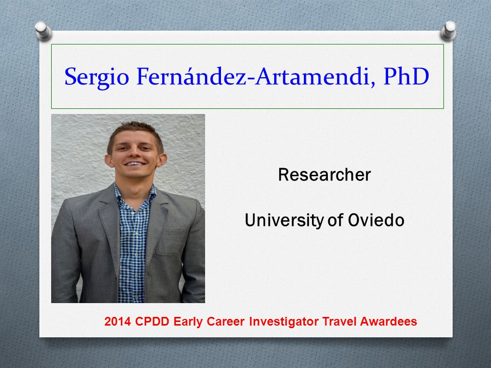 Sergio Fernández-Artamendi, PhD Researcher University of Oviedo 2014 CPDD Early Career Investigator Travel Awardees