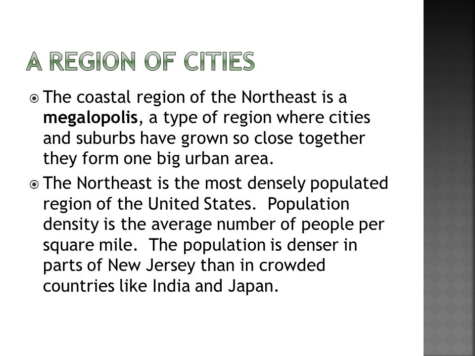  The coastal region of the Northeast is a megalopolis, a type of region where cities and suburbs have grown so close together they form one big urban area.