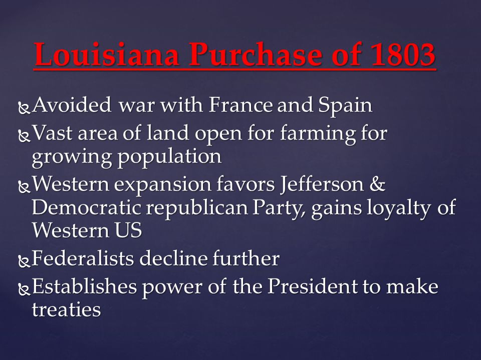 Louisiana Purchase of 1803  Avoided war with France and Spain  Vast area of land open for farming for growing population  Western expansion favors Jefferson & Democratic republican Party, gains loyalty of Western US  Federalists decline further  Establishes power of the President to make treaties