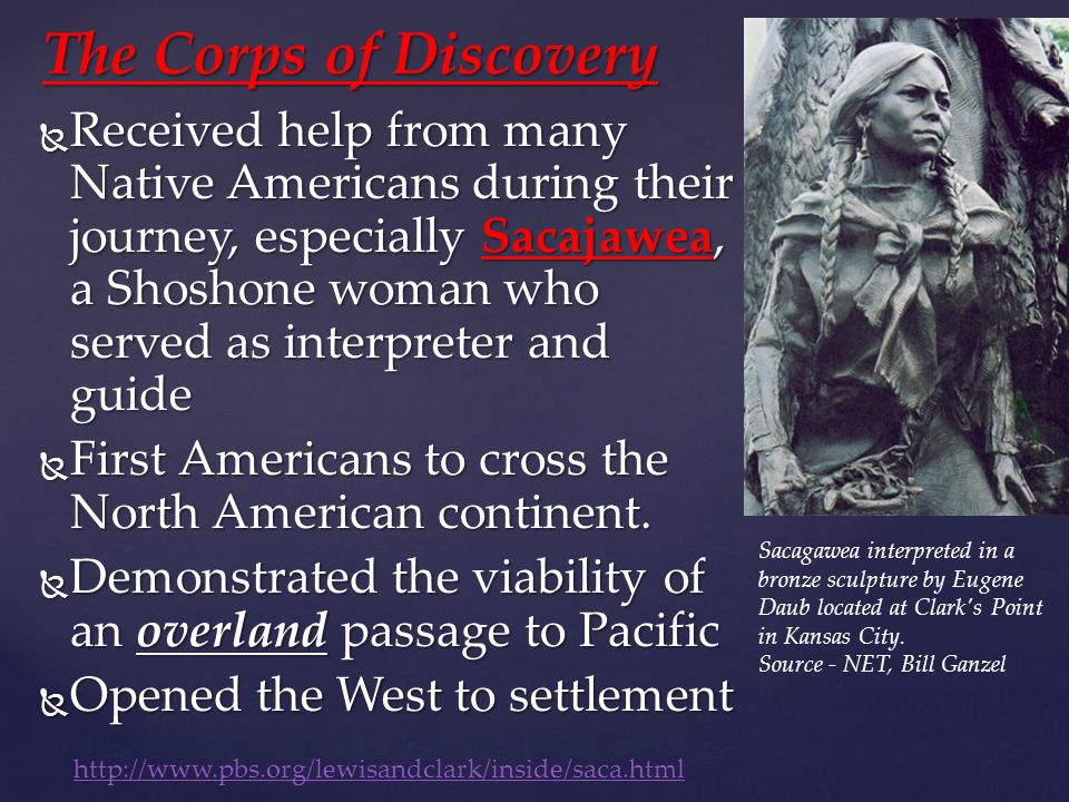 The Corps of Discovery  Received help from many Native Americans during their journey, especially Sacajawea, a Shoshone woman who served as interpreter and guide  First Americans to cross the North American continent.