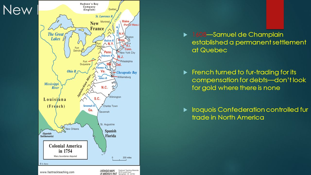 New France  1608—Samuel de Champlain established a permanent settlement at Quebec  French turned to fur-trading for its compensation for debts—don't look for gold where there is none  Iroquois Confederation controlled fur trade in North America