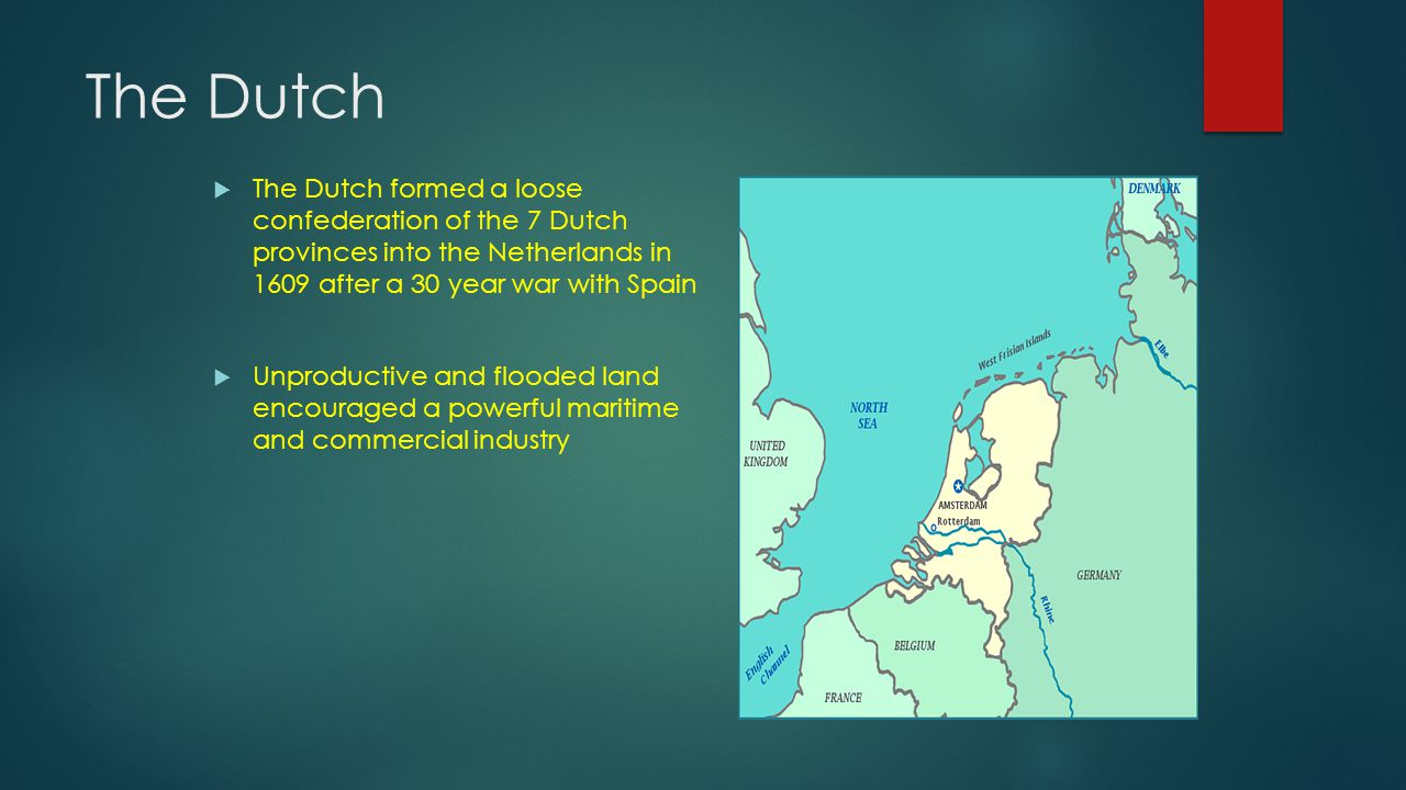 The Dutch  The Dutch formed a loose confederation of the 7 Dutch provinces into the Netherlands in 1609 after a 30 year war with Spain  Unproductive and flooded land encouraged a powerful maritime and commercial industry