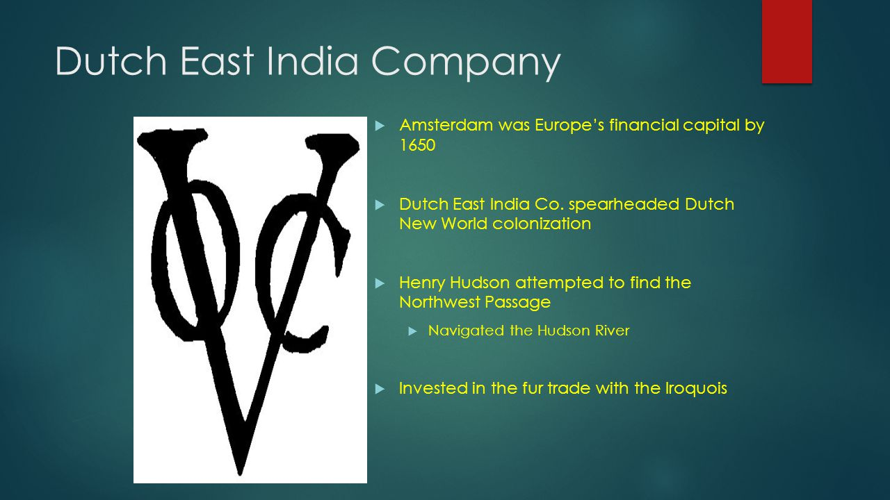 Dutch East India Company  Amsterdam was Europe's financial capital by 1650  Dutch East India Co. spearheaded Dutch New World colonization  Henry Hu