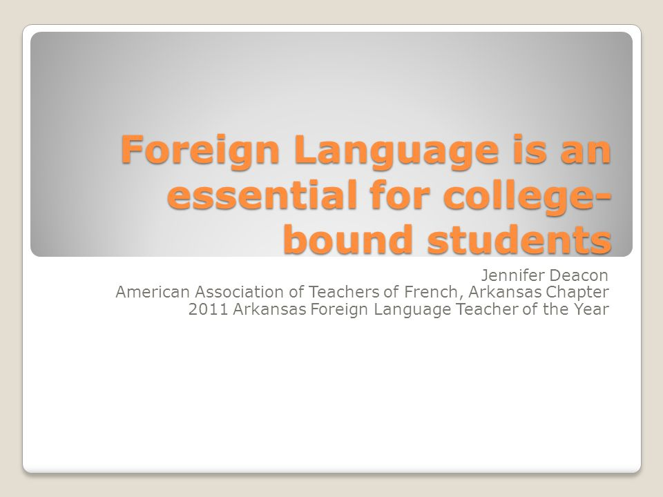 Foreign Language is an essential for college- bound students Jennifer Deacon American Association of Teachers of French, Arkansas Chapter 2011 Arkansas Foreign Language Teacher of the Year