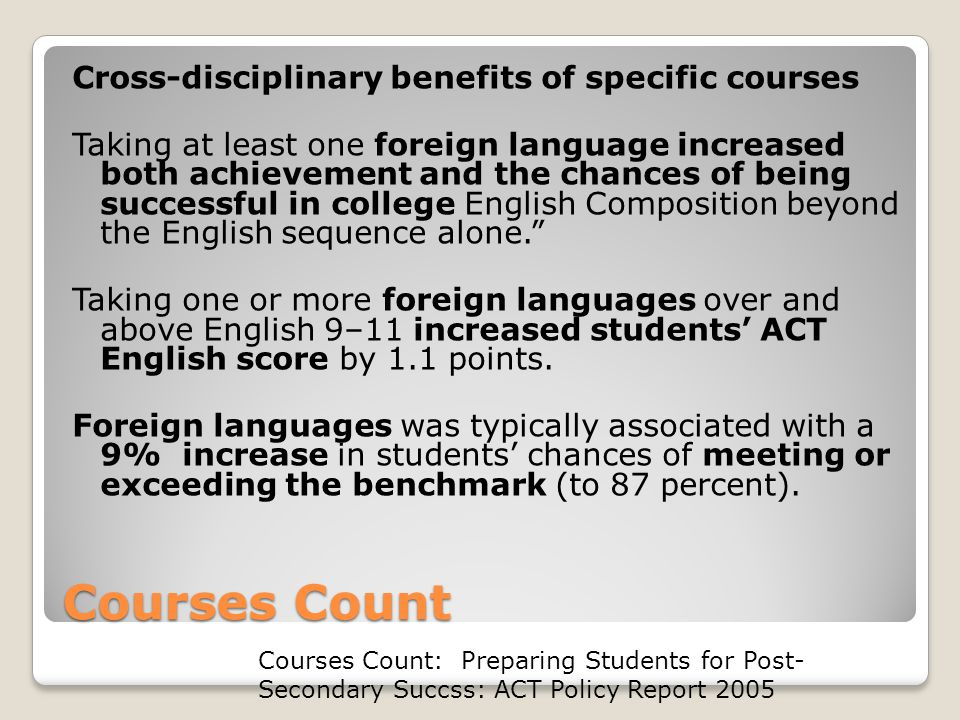 Courses Count Cross-disciplinary benefits of specific courses Taking at least one foreign language increased both achievement and the chances of being successful in college English Composition beyond the English sequence alone. Taking one or more foreign languages over and above English 9–11 increased students' ACT English score by 1.1 points.
