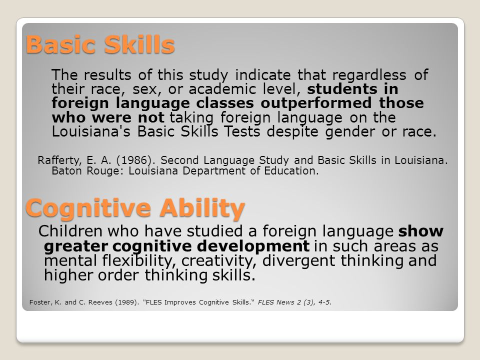 Basic Skills The results of this study indicate that regardless of their race, sex, or academic level, students in foreign language classes outperformed those who were not taking foreign language on the Louisiana s Basic Skills Tests despite gender or race.