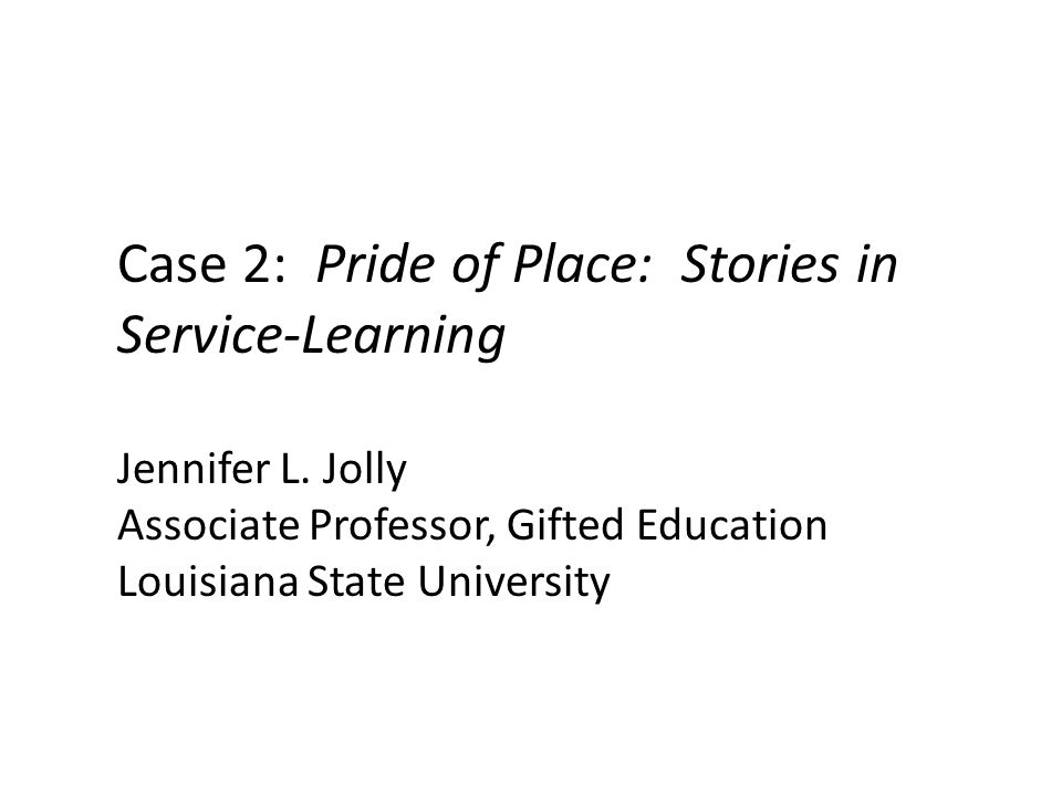 Case 2: Pride of Place: Stories in Service-Learning Jennifer L. Jolly Associate Professor, Gifted Education Louisiana State University
