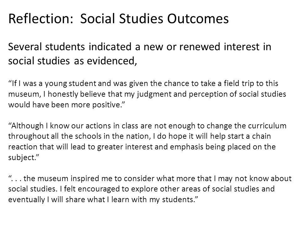 Reflection: Social Studies Outcomes Several students indicated a new or renewed interest in social studies as evidenced, If I was a young student and was given the chance to take a field trip to this museum, I honestly believe that my judgment and perception of social studies would have been more positive. Although I know our actions in class are not enough to change the curriculum throughout all the schools in the nation, I do hope it will help start a chain reaction that will lead to greater interest and emphasis being placed on the subject. ...