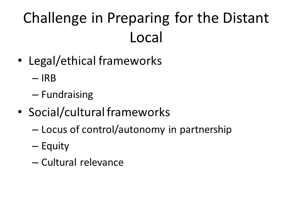 Challenge in Preparing for the Distant Local Legal/ethical frameworks – IRB – Fundraising Social/cultural frameworks – Locus of control/autonomy in partnership – Equity – Cultural relevance