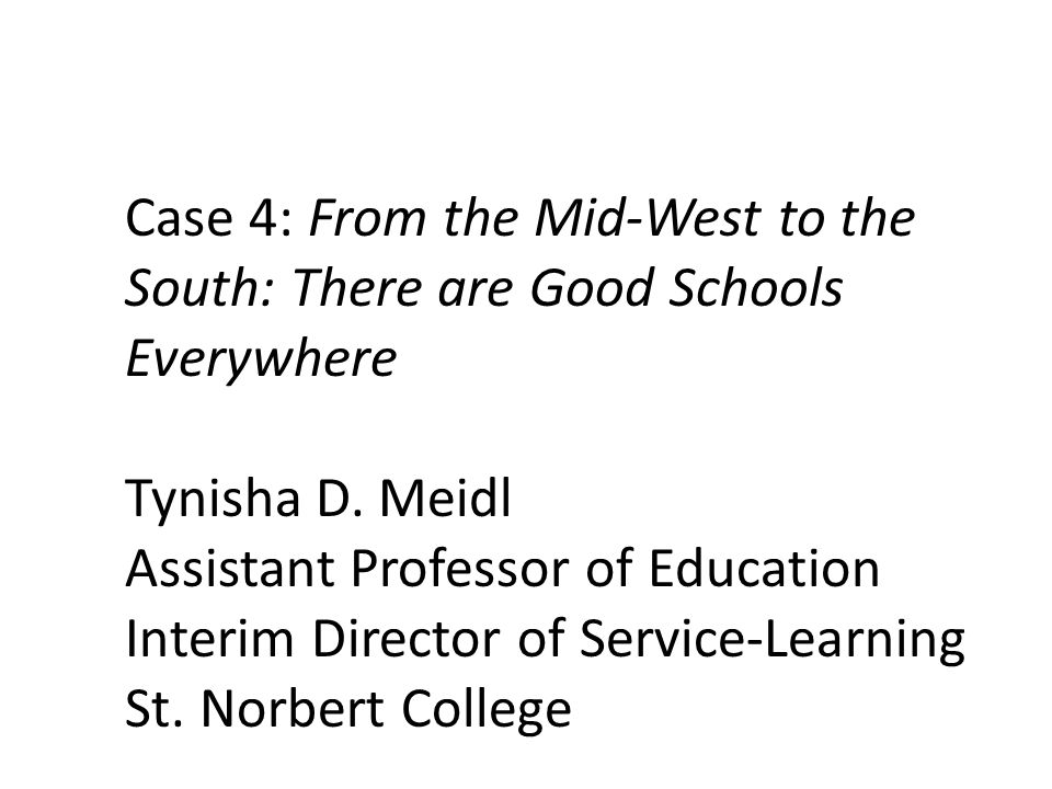 Case 4: From the Mid-West to the South: There are Good Schools Everywhere Tynisha D. Meidl Assistant Professor of Education Interim Director of Servic
