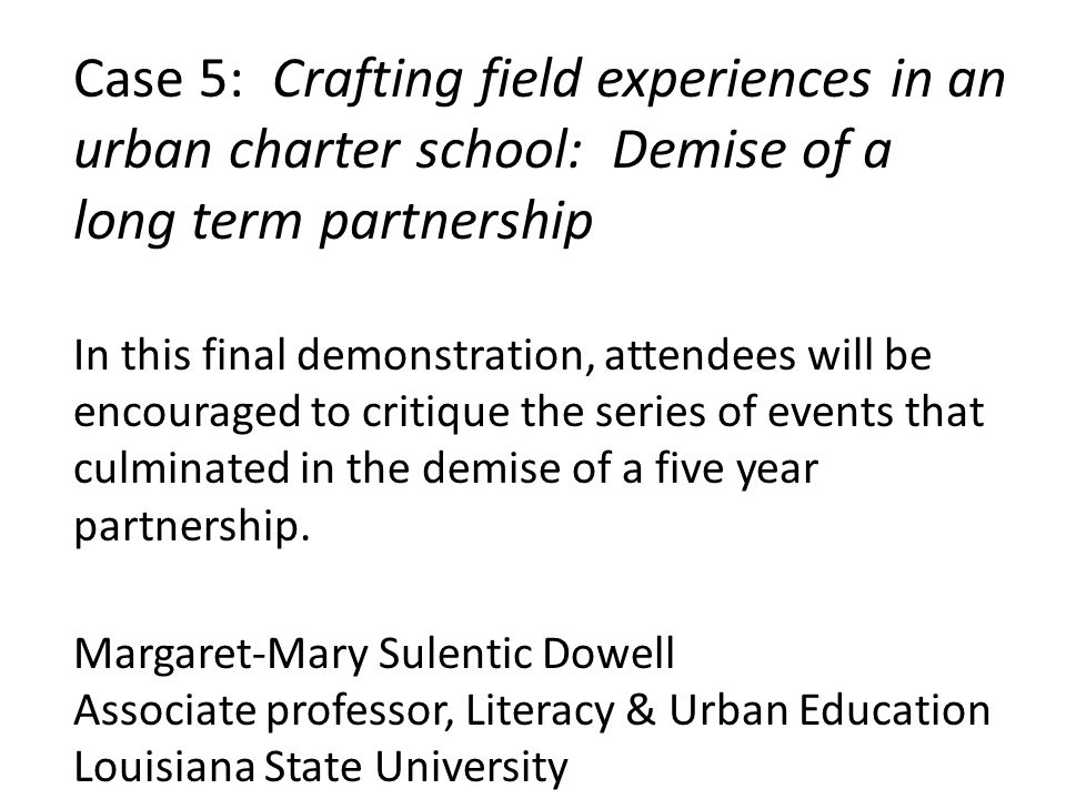 Case 5: Crafting field experiences in an urban charter school: Demise of a long term partnership In this final demonstration, attendees will be encouraged to critique the series of events that culminated in the demise of a five year partnership.
