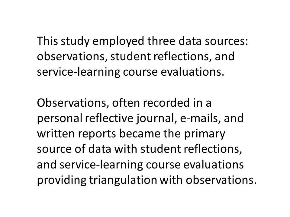 This study employed three data sources: observations, student reflections, and service-learning course evaluations. Observations, often recorded in a