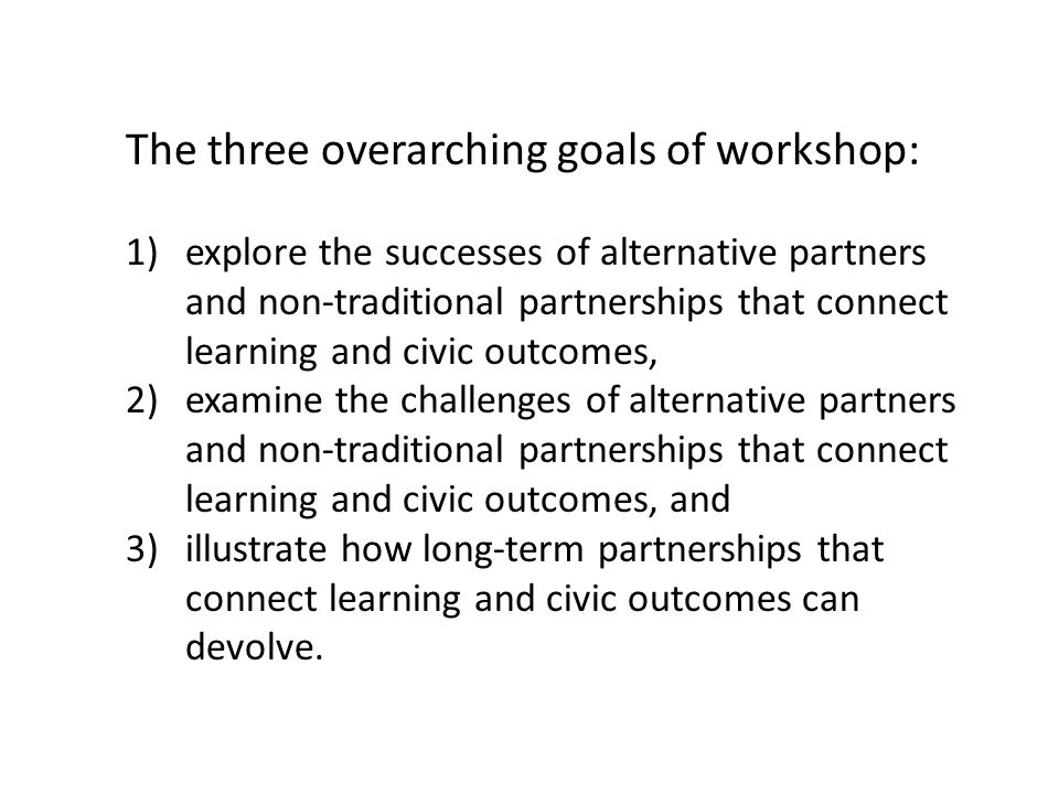 The three overarching goals of workshop: 1)explore the successes of alternative partners and non-traditional partnerships that connect learning and civic outcomes, 2)examine the challenges of alternative partners and non-traditional partnerships that connect learning and civic outcomes, and 3)illustrate how long-term partnerships that connect learning and civic outcomes can devolve.