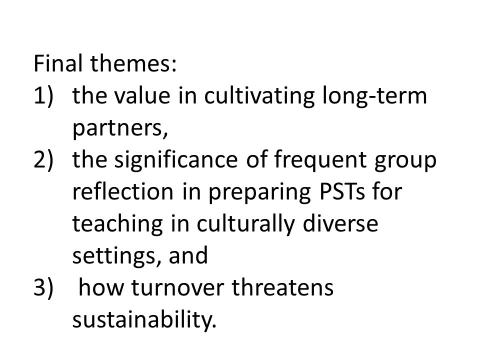 Final themes: 1)the value in cultivating long-term partners, 2)the significance of frequent group reflection in preparing PSTs for teaching in culturally diverse settings, and 3) how turnover threatens sustainability.