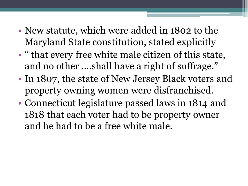 New statute, which were added in 1802 to the Maryland State constitution, stated explicitly that every free white male citizen of this state, and no other ….shall have a right of suffrage. In 1807, the state of New Jersey Black voters and property owning women were disfranchised.