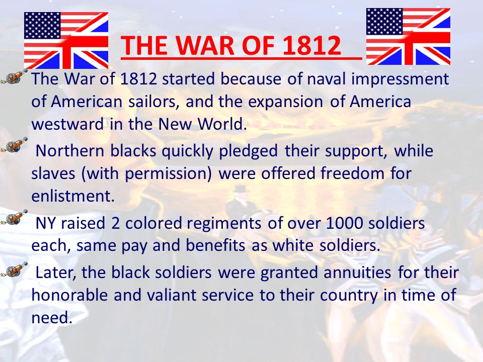 THE WAR OF 1812 The War of 1812 started because of naval impressment of American sailors, and the expansion of America westward in the New World.