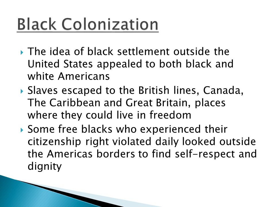  The idea of black settlement outside the United States appealed to both black and white Americans  Slaves escaped to the British lines, Canada, The Caribbean and Great Britain, places where they could live in freedom  Some free blacks who experienced their citizenship right violated daily looked outside the Americas borders to find self-respect and dignity