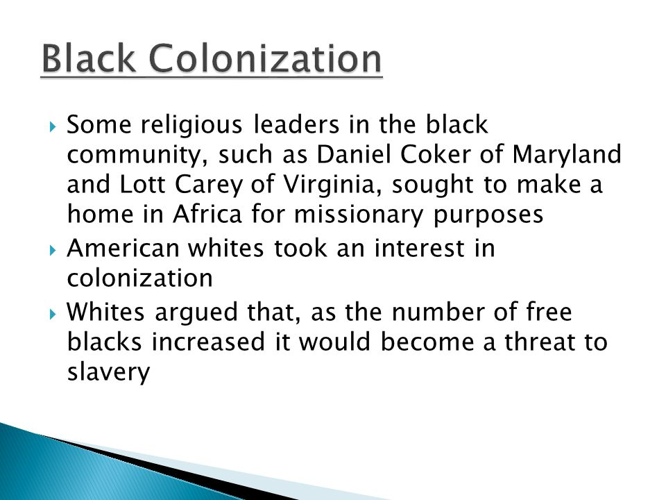  Some religious leaders in the black community, such as Daniel Coker of Maryland and Lott Carey of Virginia, sought to make a home in Africa for missionary purposes  American whites took an interest in colonization  Whites argued that, as the number of free blacks increased it would become a threat to slavery