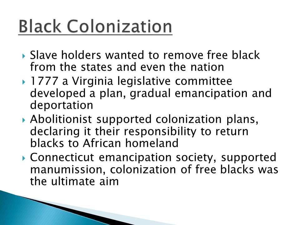  Slave holders wanted to remove free black from the states and even the nation  1777 a Virginia legislative committee developed a plan, gradual emancipation and deportation  Abolitionist supported colonization plans, declaring it their responsibility to return blacks to African homeland  Connecticut emancipation society, supported manumission, colonization of free blacks was the ultimate aim
