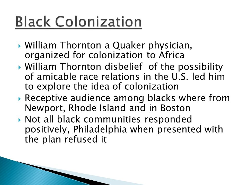  William Thornton a Quaker physician, organized for colonization to Africa  William Thornton disbelief of the possibility of amicable race relations in the U.S.