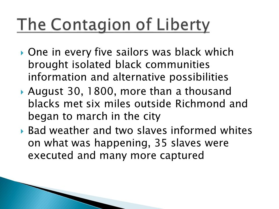  One in every five sailors was black which brought isolated black communities information and alternative possibilities  August 30, 1800, more than a thousand blacks met six miles outside Richmond and began to march in the city  Bad weather and two slaves informed whites on what was happening, 35 slaves were executed and many more captured