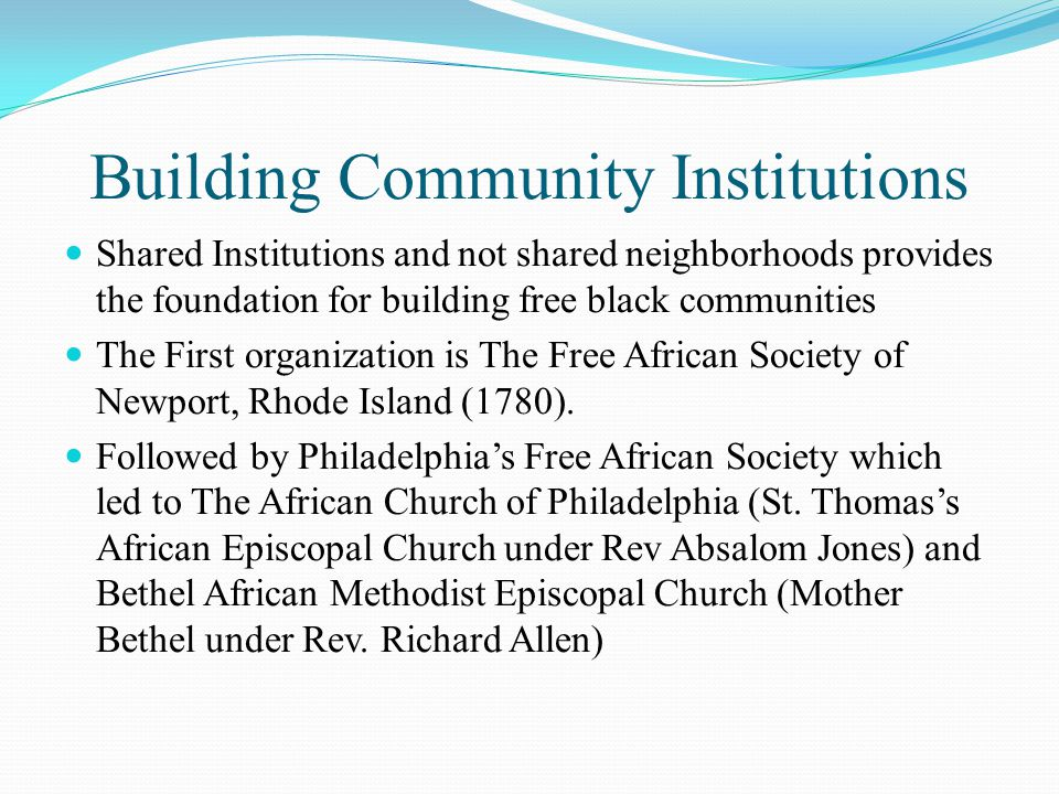 Building Community Institutions Shared Institutions and not shared neighborhoods provides the foundation for building free black communities The First organization is The Free African Society of Newport, Rhode Island (1780).