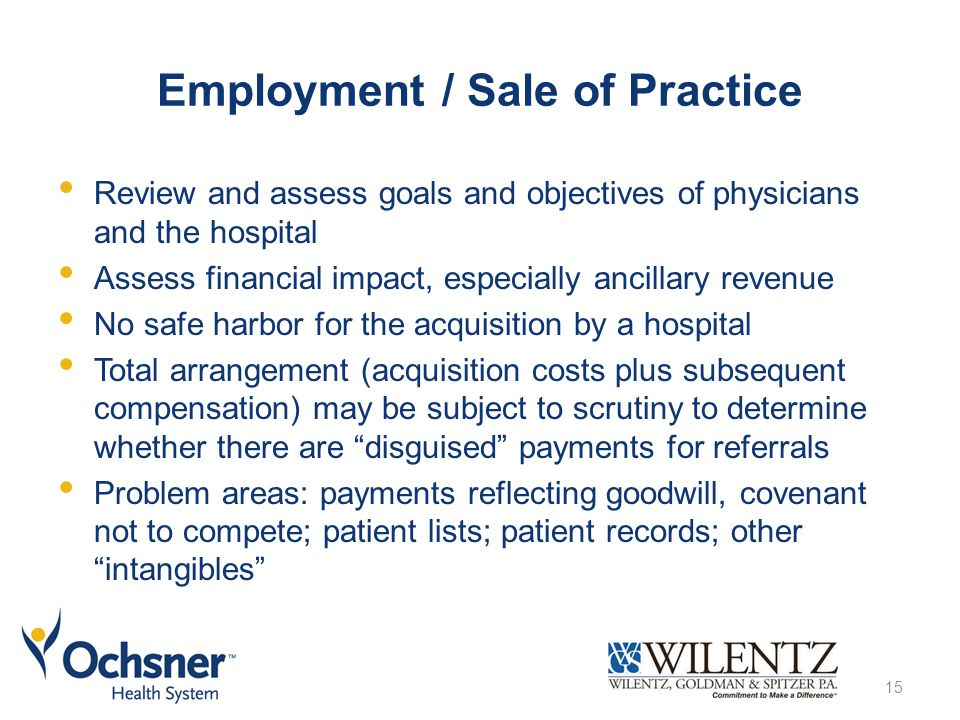 Employment / Sale of Practice Review and assess goals and objectives of physicians and the hospital Assess financial impact, especially ancillary revenue No safe harbor for the acquisition by a hospital Total arrangement (acquisition costs plus subsequent compensation) may be subject to scrutiny to determine whether there are disguised payments for referrals Problem areas: payments reflecting goodwill, covenant not to compete; patient lists; patient records; other intangibles 15