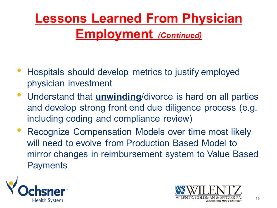 Lessons Learned From Physician Employment (Continued) Hospitals should develop metrics to justify employed physician investment Understand that unwinding/divorce is hard on all parties and develop strong front end due diligence process (e.g.