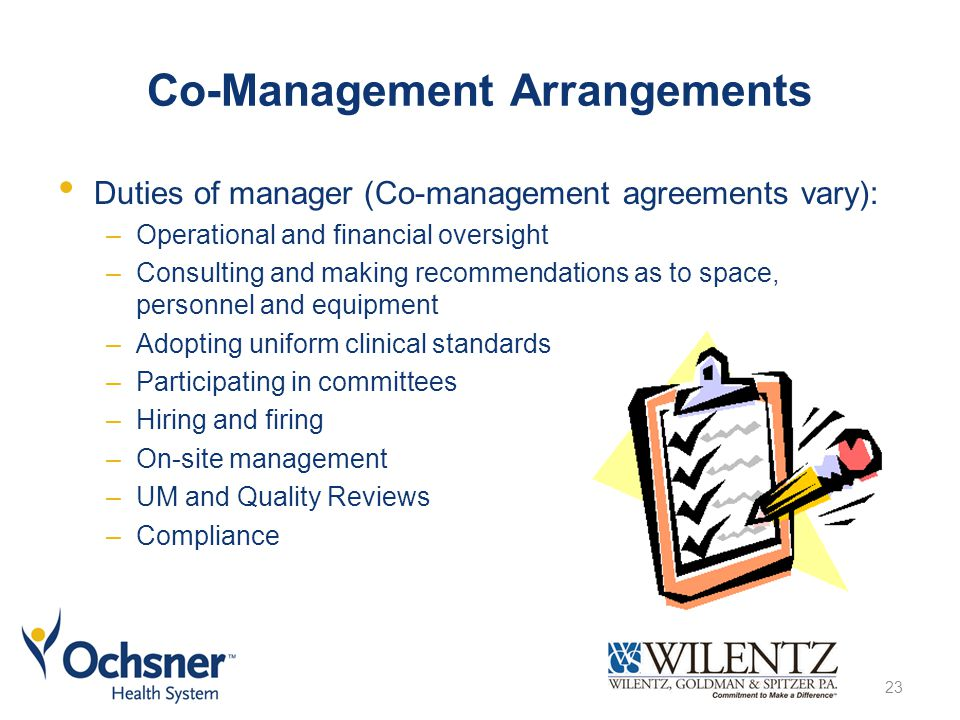 Co-Management Arrangements Duties of manager (Co-management agreements vary): –Operational and financial oversight –Consulting and making recommendations as to space, personnel and equipment –Adopting uniform clinical standards –Participating in committees –Hiring and firing –On-site management –UM and Quality Reviews –Compliance 23