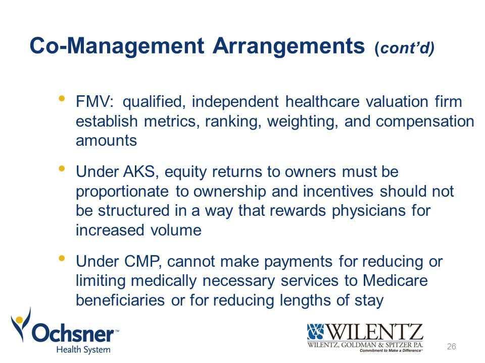 Co-Management Arrangements (cont'd) FMV: qualified, independent healthcare valuation firm establish metrics, ranking, weighting, and compensation amounts Under AKS, equity returns to owners must be proportionate to ownership and incentives should not be structured in a way that rewards physicians for increased volume Under CMP, cannot make payments for reducing or limiting medically necessary services to Medicare beneficiaries or for reducing lengths of stay 26