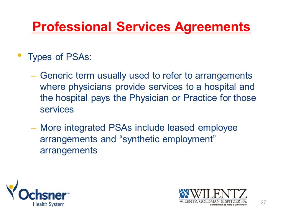 Professional Services Agreements Types of PSAs: –Generic term usually used to refer to arrangements where physicians provide services to a hospital and the hospital pays the Physician or Practice for those services –More integrated PSAs include leased employee arrangements and synthetic employment arrangements 27