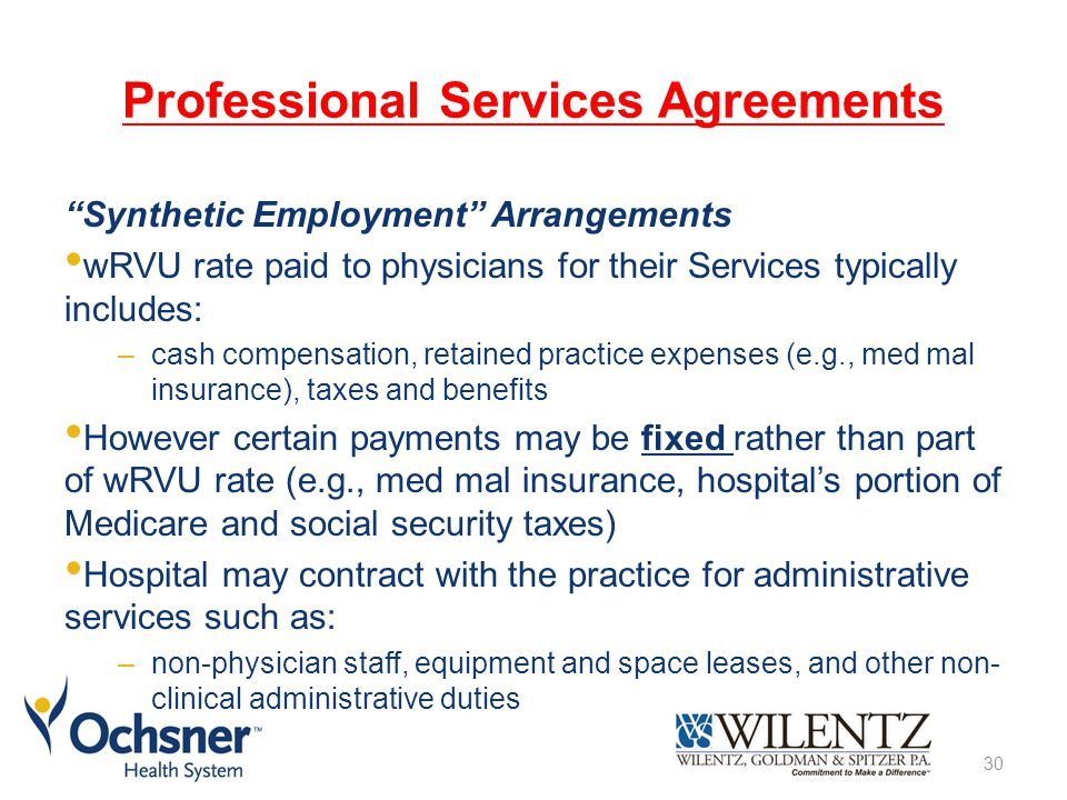 Professional Services Agreements Synthetic Employment Arrangements wRVU rate paid to physicians for their Services typically includes: –cash compensation, retained practice expenses (e.g., med mal insurance), taxes and benefits However certain payments may be fixed rather than part of wRVU rate (e.g., med mal insurance, hospital's portion of Medicare and social security taxes) Hospital may contract with the practice for administrative services such as: –non-physician staff, equipment and space leases, and other non- clinical administrative duties 30