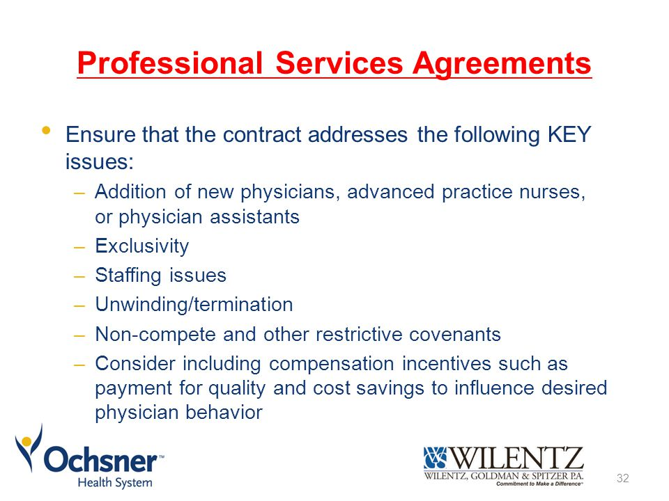Professional Services Agreements Ensure that the contract addresses the following KEY issues: –Addition of new physicians, advanced practice nurses, or physician assistants –Exclusivity –Staffing issues –Unwinding/termination –Non-compete and other restrictive covenants –Consider including compensation incentives such as payment for quality and cost savings to influence desired physician behavior 32
