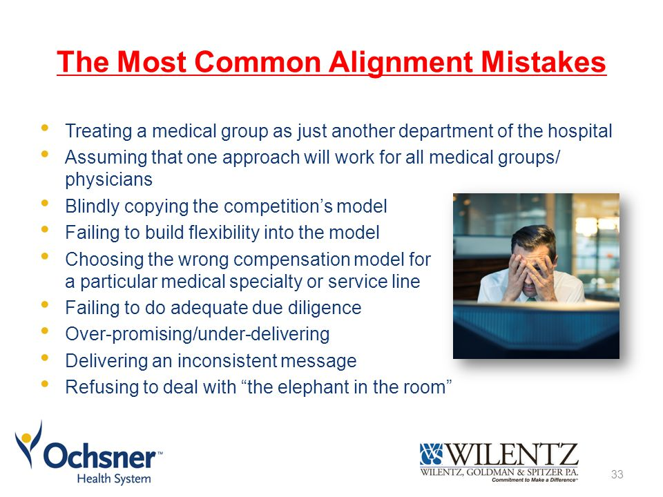 The Most Common Alignment Mistakes Treating a medical group as just another department of the hospital Assuming that one approach will work for all medical groups/ physicians Blindly copying the competition's model Failing to build flexibility into the model Choosing the wrong compensation model for a particular medical specialty or service line Failing to do adequate due diligence Over-promising/under-delivering Delivering an inconsistent message Refusing to deal with the elephant in the room 33